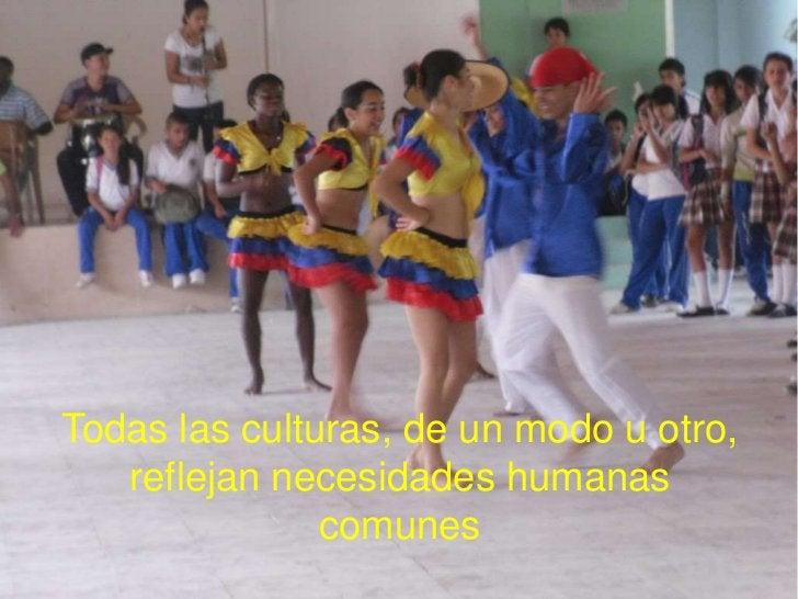 Todas las culturas, de un modo u otro,   reflejan necesidades humanas               comunes