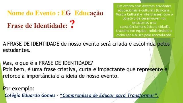 Nome do Evento : EG Educação Frase de Identidade: ? A FRASE DE IDENTIDADE de nosso evento será criada e escolhida pelos es...