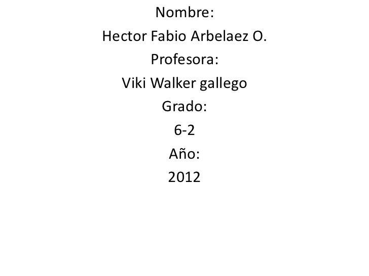 Nombre:Hector Fabio Arbelaez O.       Profesora:  Viki Walker gallego         Grado:           6-2          Año:          ...