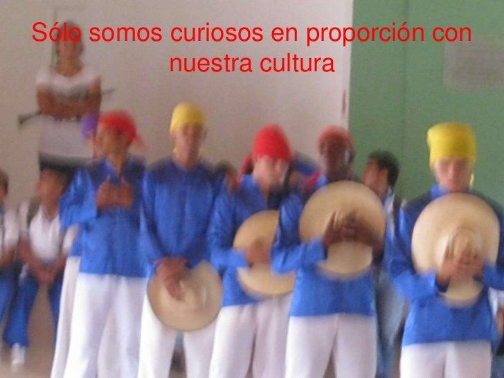 Sólo somos curiosos en proporción con           nuestra cultura