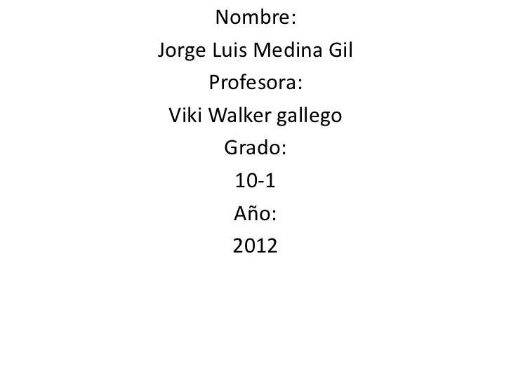 Nombre:Jorge Luis Medina Gil      Profesora: Viki Walker gallego        Grado:         10-1         Año:         2012