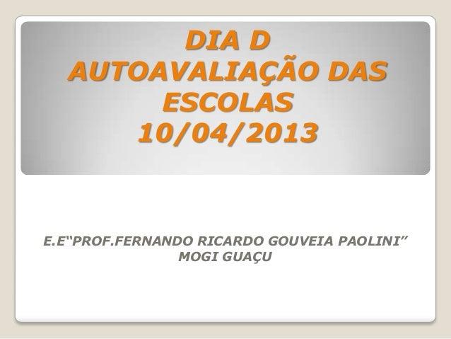 """DIA D  AUTOAVALIAÇÃO DAS       ESCOLAS     10/04/2013E.E""""PROF.FERNANDO RICARDO GOUVEIA PAOLINI""""                MOGI GUAÇU"""