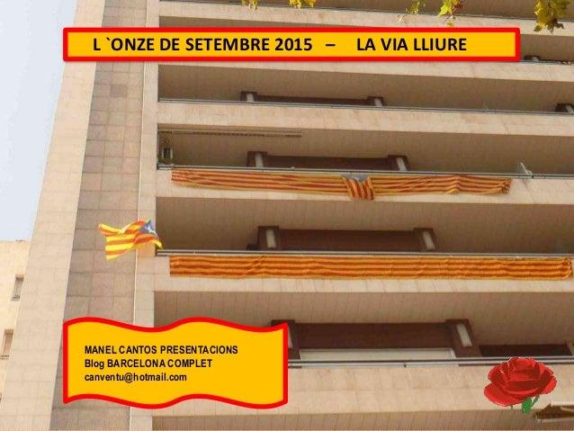 L `ONZE DE SETEMBRE 2015 – LA VIA LLIURE MANEL CANTOS PRESENTACIONS Blog BARCELONA COMPLET canventu@hotmail.com