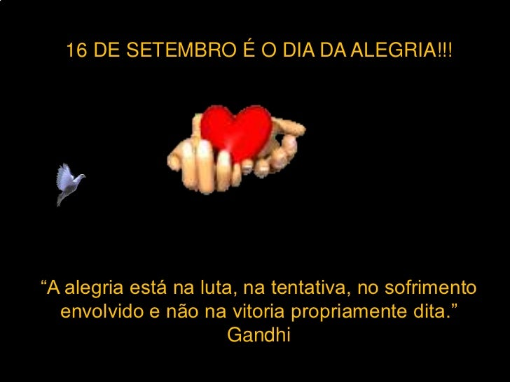 """16 DE SETEMBRO É O DIA DA ALEGRIA!!!""""A alegria está na luta, na tentativa, no sofrimento  envolvido e não na vitoria propr..."""
