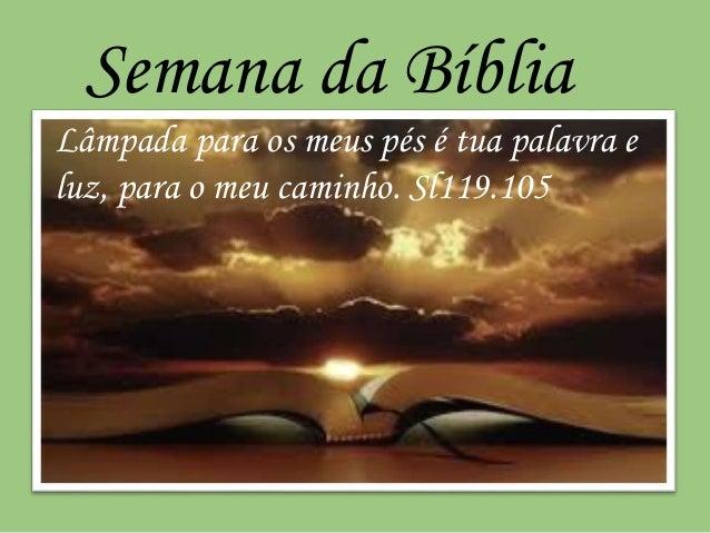 Semana da Bíblia  Lâmpada para os meus pés é tua palavra e  luz, para o meu caminho. Sl119.105
