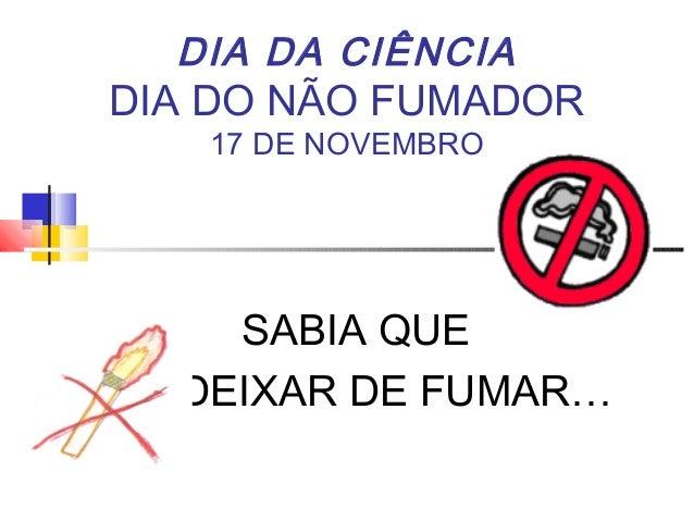 DIA DA CIÊNCIA DIA DO NÃO FUMADOR 17 DE NOVEMBRO SABIA QUE SE DEIXAR DE FUMAR…
