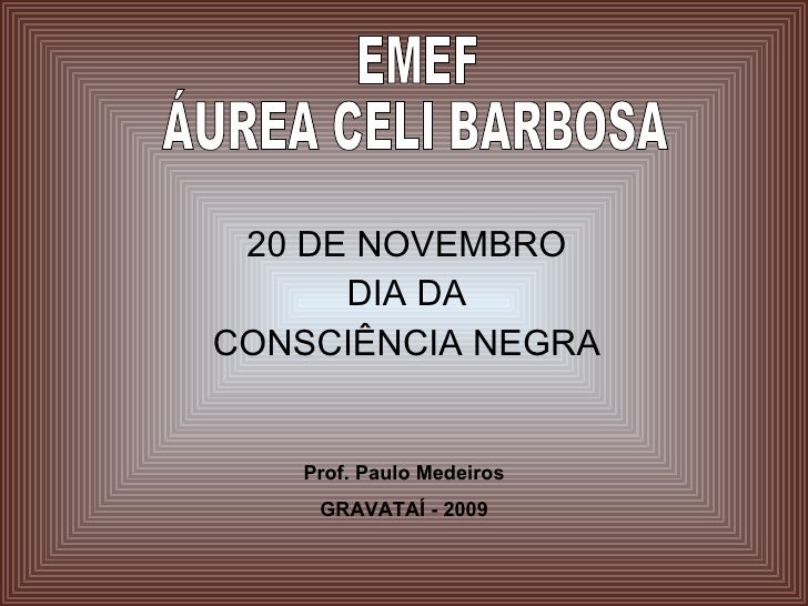 20 DE NOVEMBRO DIA DA CONSCIÊNCIA NEGRA Prof. Paulo Medeiros GRAVATAÍ - 2009 EMEF ÁUREA CELI BARBOSA