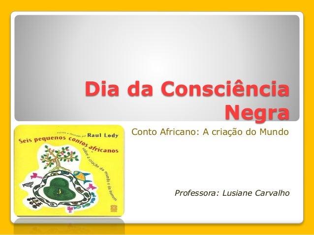 Dia da Consciência Negra Conto Africano: A criação do Mundo Professora: Lusiane Carvalho