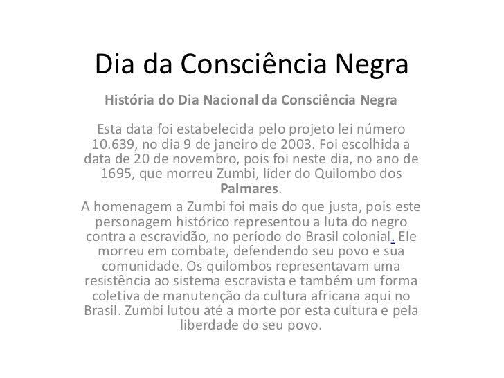 Dia da Consciência Negra   História do Dia Nacional da Consciência Negra  Esta data foi estabelecida pelo projeto lei núme...