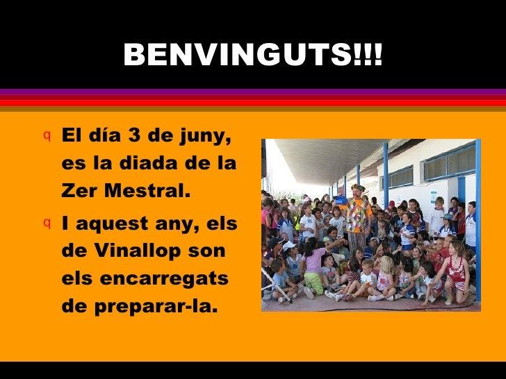 BENVINGUTS!!! <ul><li>El día 3 de juny, es la diada de la Zer Mestral. </li></ul><ul><li>I aquest any, els de Vinallop son...