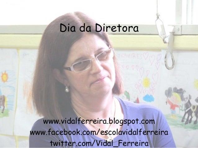 Dia da Diretora   www.vidalferreira.blogspot.comwww.facebook.com/escolavidalferreira     twitter.com/Vidal_Ferreira