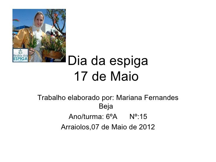 Dia da espiga         17 de MaioTrabalho elaborado por: Mariana Fernandes                   Beja         Ano/turma: 6ºA   ...