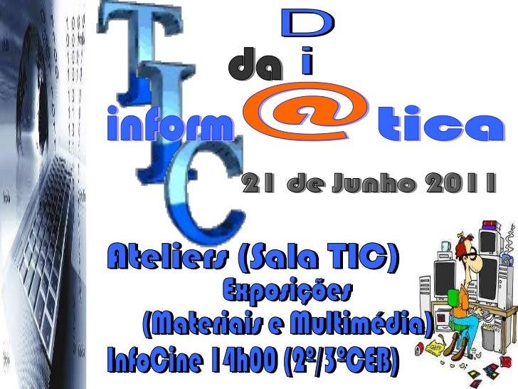 21 de Junho 2011 D i Ateliers (Sala TIC) Exposições (Materiais e Multimédia) InfoCine 14h00 (2º/3ºCEB) da inform @ tica