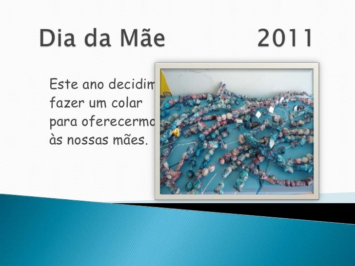 Dia da Mãe            2011<br />Este ano decidimos<br />fazer um colar<br />para oferecermos<br />às nossas mães.<br />