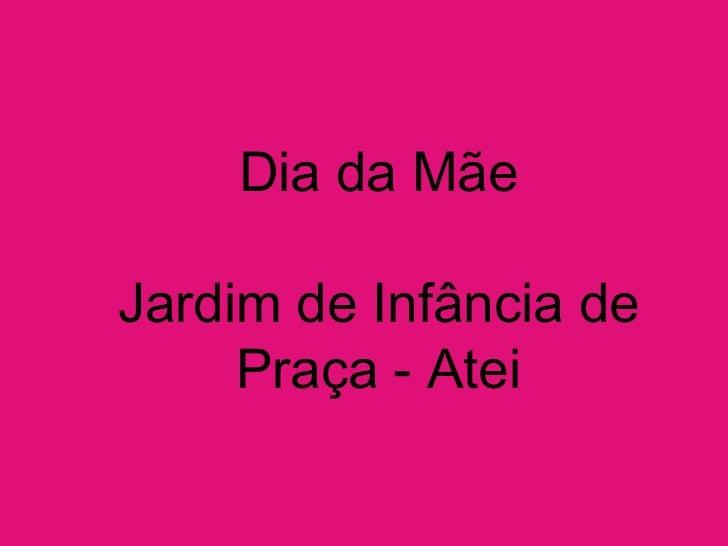 Dia da Mãe<br />Jardim de Infância de Praça - Atei<br />