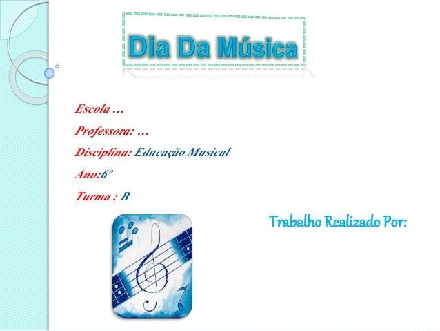 Escola … Professora: … Disciplina: Educação Musical Ano:6º Turma : B Trabalho Realizado Por: