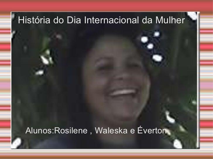 História do Dia Internacional da Mulher Alunos:Rosilene , Waleska e Éverton