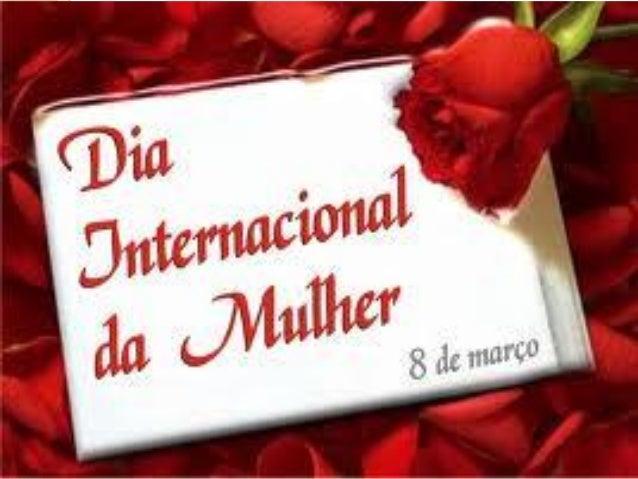 Dia Internacional da Mulher Ao ser criada esta data, não se pretendia apenas comemorar. Na maioria dos países, realizam-se...