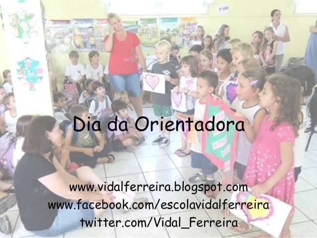 Dia da Orientadora   www.vidalferreira.blogspot.comwww.facebook.com/escolavidalferreira     twitter.com/Vidal_Ferreira