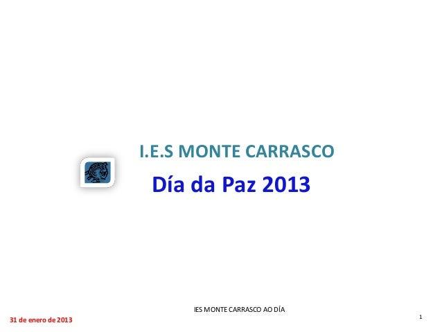 I.E.S MONTE CARRASCO                       Día da Paz 2013                           IES MONTE CARRASCO AO DÍA31 de enero ...