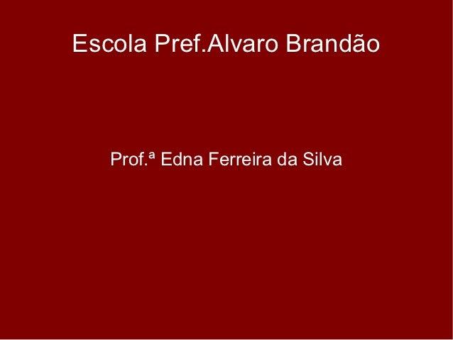 Escola Pref.Alvaro Brandão   Prof.ª Edna Ferreira da Silva