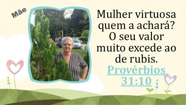 Mulher virtuosa quem a achará? O seu valor muito excede ao de rubis. Provérbios 31:10