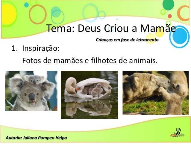 1. Inspiração:Fotos de mamães e filhotes de animais.Tema: Deus Criou a MamãeCrianças em fase de letramentoAutoria: Juliana...