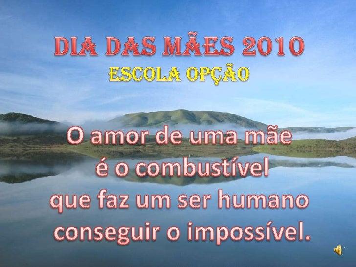 Dia das mães 2010<br />Escola Opção<br />O amor de uma mãe<br />é o combustível <br />que faz um ser humano<br />conseguir...