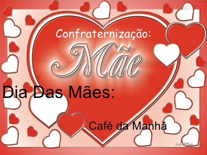 Confraternização: <ul><li>Dia Das Mães: </li></ul><ul><li>Café da Manhã </li></ul>