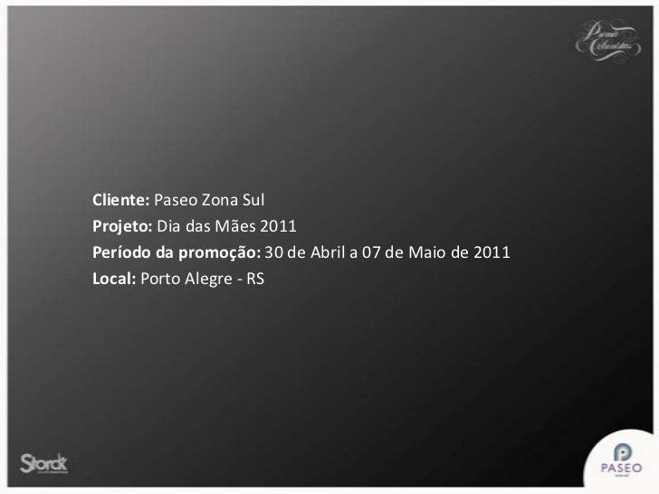 Cliente: Paseo Zona Sul<br />Projeto: Dia das Mães 2011<br />Período da promoção: 30 de Abril a 07 de Maio de 2011<br />Lo...