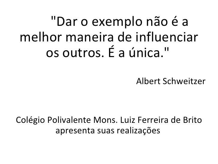 """""""Dar o exemplo não é a melhor maneira de influenciar os outros. É a única.""""   Albert Schweitzer Colégio Polivale..."""
