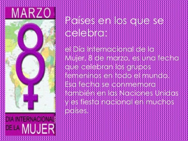 Países en los que secelebra:el Día Internacional de laMujer, 8 de marzo, es una fechaque celebran los gruposfemeninos en t...