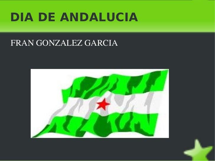 DIA DE ANDALUCIA <ul><li>FRAN GONZALEZ GARCIA </li></ul>