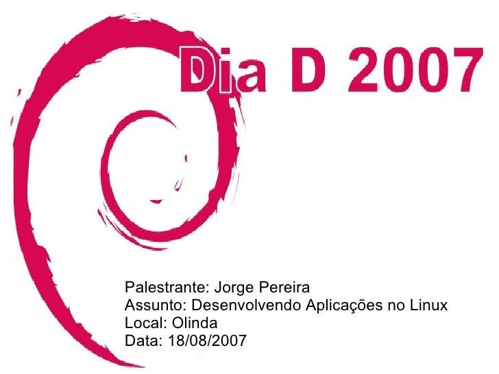 Palestrante: Jorge Pereira Assunto: Desenvolvendo Aplicações no Linux Local: Olinda Data: 18/08/2007                      ...