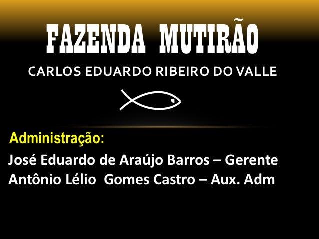 FAZENDA MUTIRÃO  CARLOS EDUARDO RIBEIRO DO VALLEAdministração:José Eduardo de Araújo Barros – GerenteAntônio Lélio Gomes C...