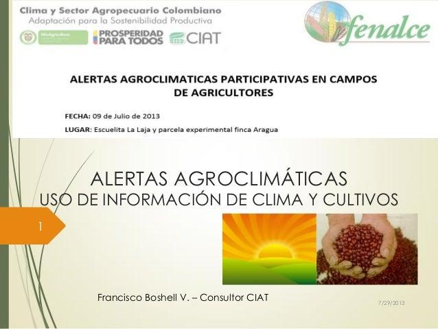 ALERTAS AGROCLIMÁTICAS USO DE INFORMACIÓN DE CLIMA Y CULTIVOS Francisco Boshell V. – Consultor CIAT 7/29/2013 1