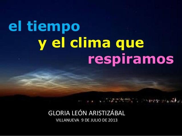 el tiempo y el clima que respiramos GLORIA LEÓN ARISTIZÁBAL VILLANUEVA 9 DE JULIO DE 2013