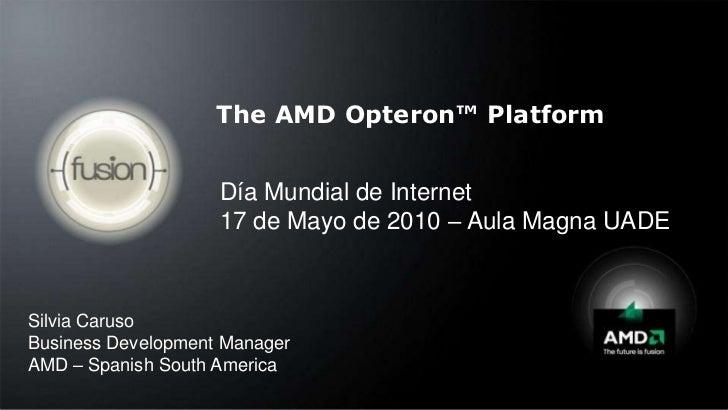 The AMD Opteron™ Platform<br />Día Mundial de Internet<br />17 de Mayo de 2010 – Aula Magna UADE<br />Silvia Caruso<br />B...