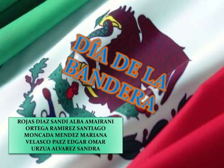 DÍA DE LA BANDERA<br />ROJAS DIAZ SANDI ALBA AMAIRANI<br />ORTEGA RAMIREZ SANTIAGO<br />MONCADA MENDEZ MARIANA<br />VELASC...