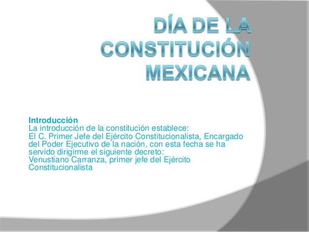Introducción La introducción de la constitución establece: El C. Primer Jefe del Ejército Constitucionalista, Encargado de...