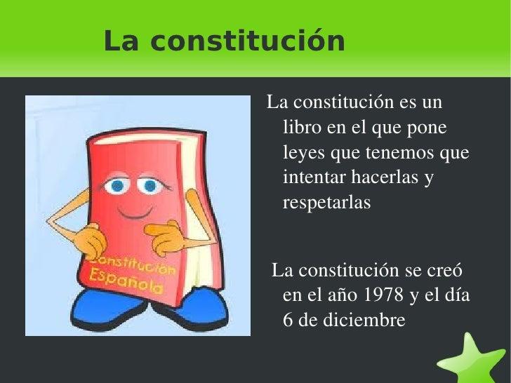 La constitución <ul>La constitución es un libro en el que pone leyes que tenemos que intentar hacerlas y respetarlas <li>L...