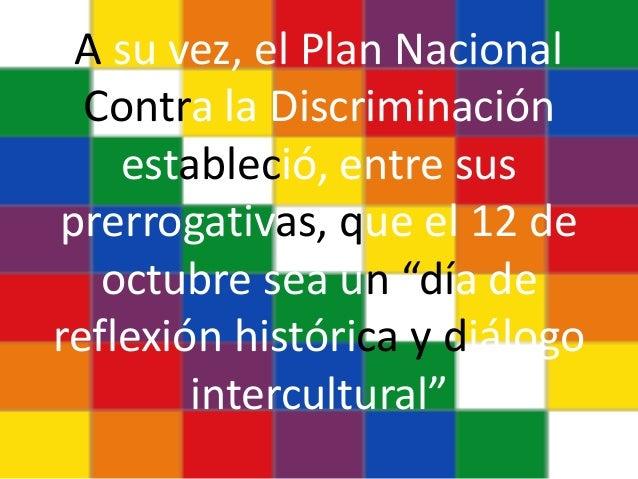"""A su vez, el Plan Nacional Contra la Discriminación estableció, entre sus prerrogativas, que el 12 de octubre sea un """"día ..."""
