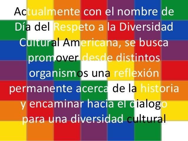 Actualmente con el nombre de Día del Respeto a la Diversidad Cultural Americana, se busca promover desde distintos organis...