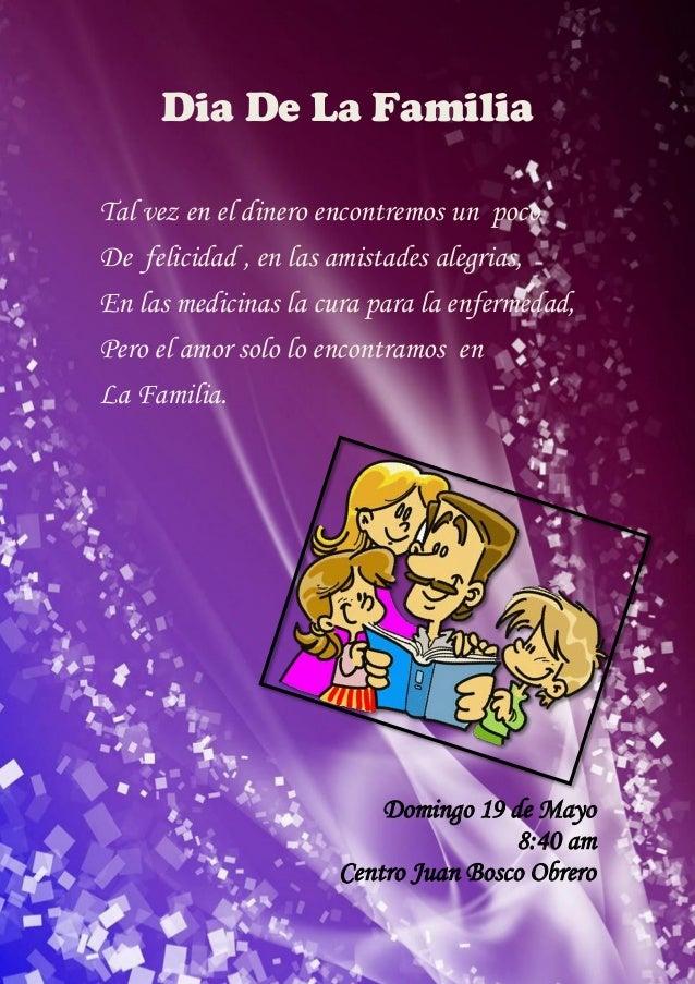 Dia De La FamiliaTal vez en el dinero encontremos un pocoDe felicidad , en las amistades alegrias,En las medicinas la cura...