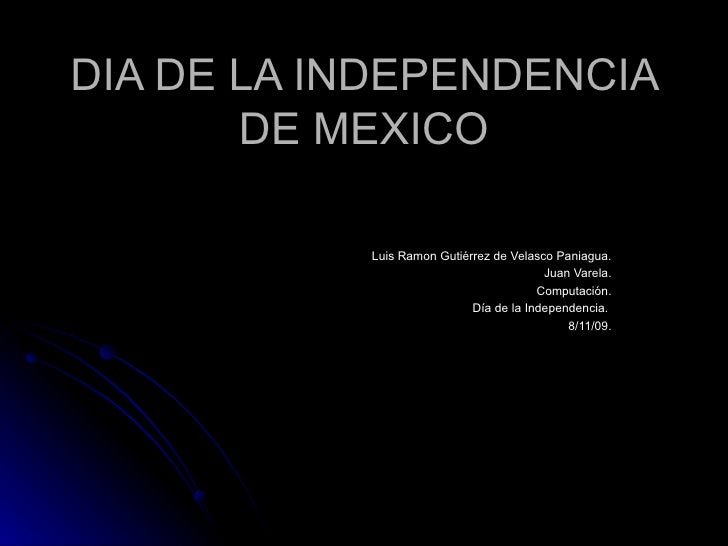 DIA DE LA INDEPENDENCIA DE MEXICO Luis Ramon Gutiérrez de Velasco Paniagua. Juan Varela. Computación. Día de la Independen...
