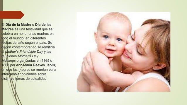 El Día de la Madre o Día de las Madres es una festividad que se celebra en honor a las madres en todo el mundo, en diferen...