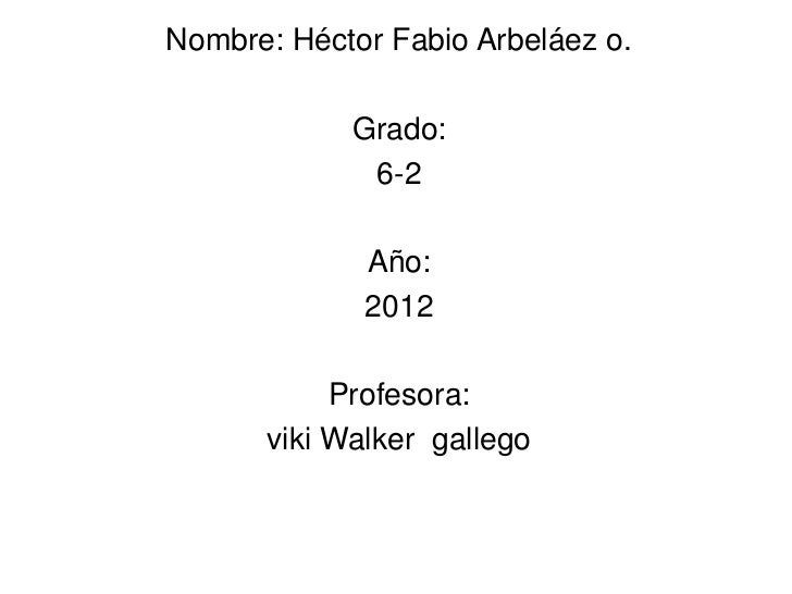 Nombre: Héctor Fabio Arbeláez o.            Grado:             6-2             Año:             2012           Profesora: ...