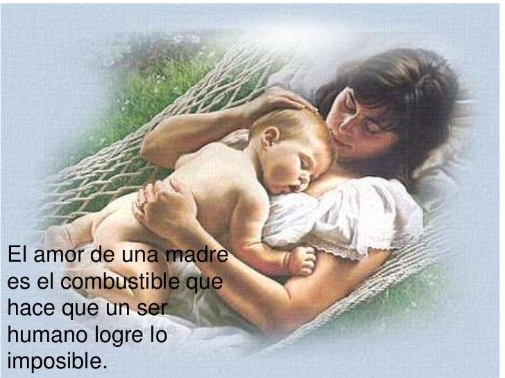 El amor de una madrees el combustible quehace que un serhumano logre loimposible.