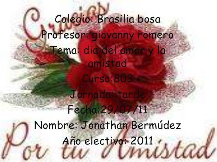 Colegio: Brasilia bosa <br />Profesor: giovanny romero<br />Tema: dia del amor y la amistad <br />Curso:803<br />Jornada: ...