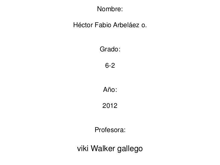 Nombre:Héctor Fabio Arbeláez o.        Grado:          6-2         Año:         2012      Profesora: viki Walker gallego
